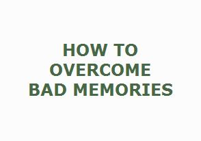 How to Overcome Bad Memories