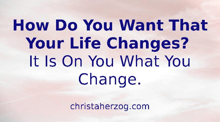 How Do You Want That Your Life Changes?